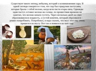Существует много легенд, небылиц, историй о возникновения сыра. В одной леген