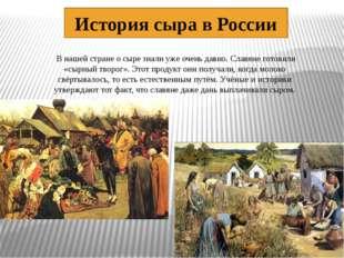 История сыра в России В нашей стране о сыре знали уже очень давно. Славяне г
