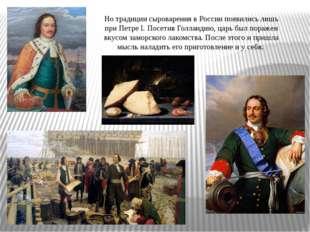 Но традиции сыроварения в России появились лишь при Петре I. Посетив Голланди