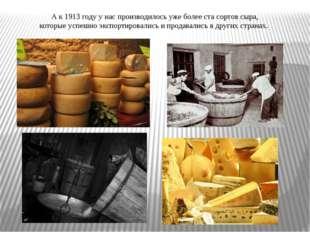 А к 1913 году у нас производилось уже более ста сортов сыра, которые успешно