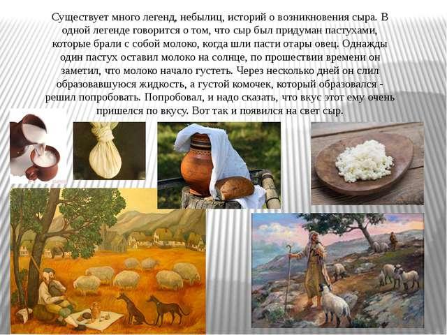Существует много легенд, небылиц, историй о возникновения сыра. В одной леген...