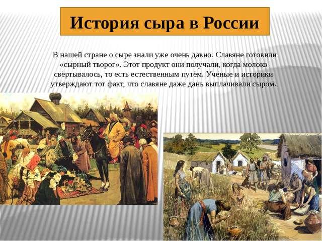 История сыра в России В нашей стране о сыре знали уже очень давно. Славяне г...