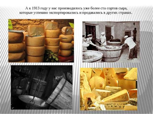 А к 1913 году у нас производилось уже более ста сортов сыра, которые успешно...
