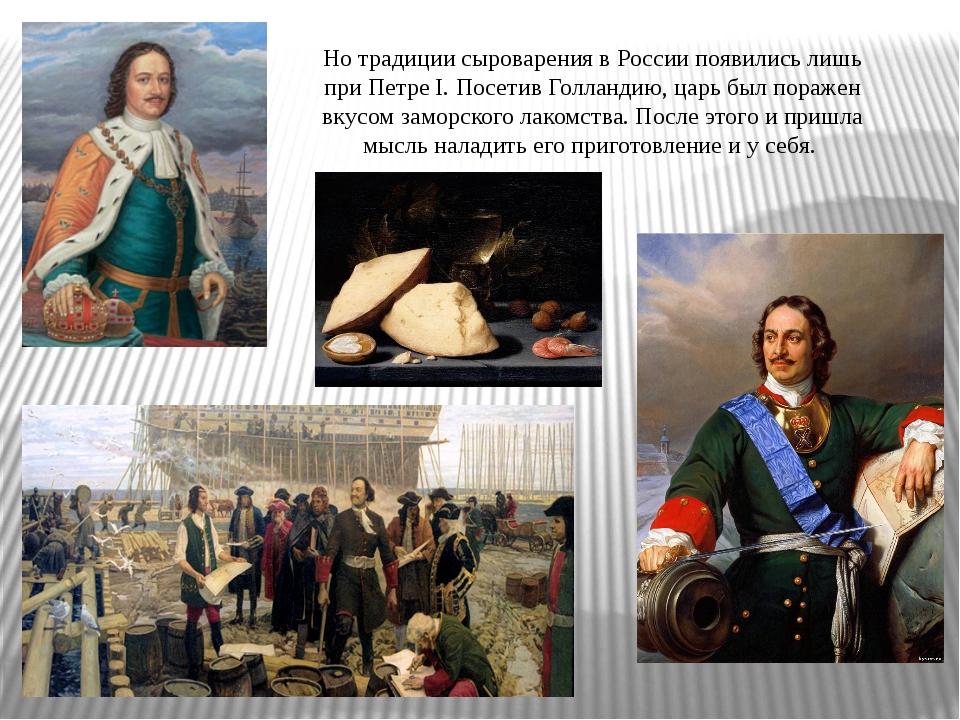 Но традиции сыроварения в России появились лишь при Петре I. Посетив Голланди...