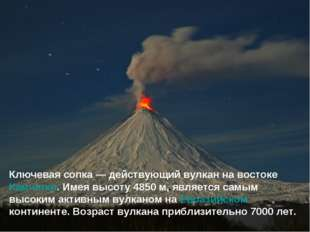 Ключевая сопка— действующий вулкан на востоке Камчатки. Имея высоту 4850м,