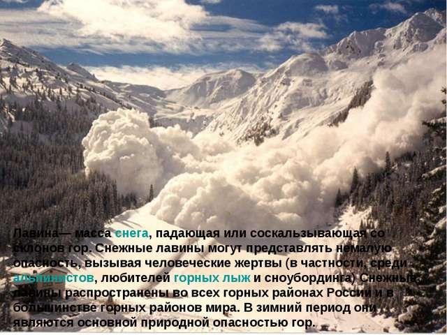 Лавина— масса снега, падающая или соскальзывающая со склонов гор. Снежные лав...