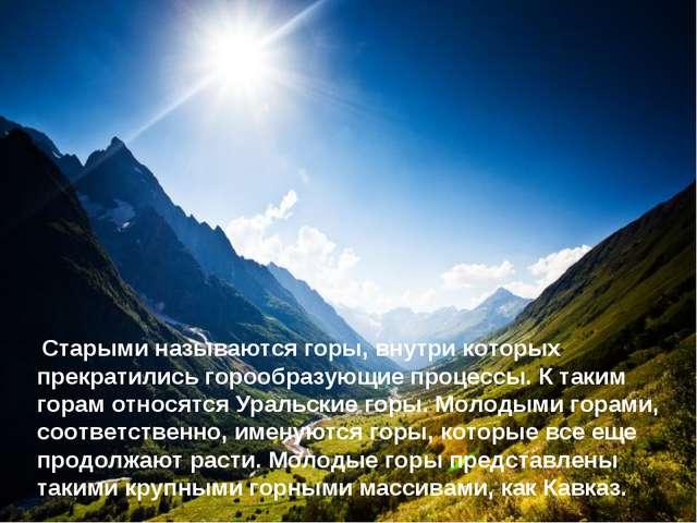 Старыми называются горы, внутри которых прекратились горообразующие процессы...