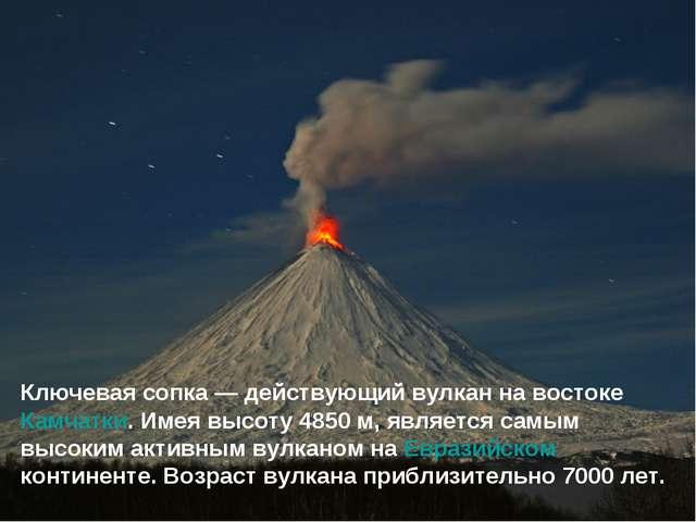 Ключевая сопка— действующий вулкан на востоке Камчатки. Имея высоту 4850м,...