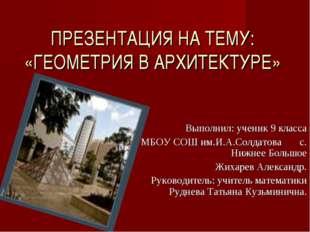 ПРЕЗЕНТАЦИЯ НА ТЕМУ: «ГЕОМЕТРИЯ В АРХИТЕКТУРЕ» Выполнил: ученик 9 класса МБОУ