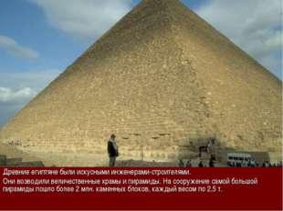 Древние египтяне были искусными инженерами-строителями. Они возводили величес