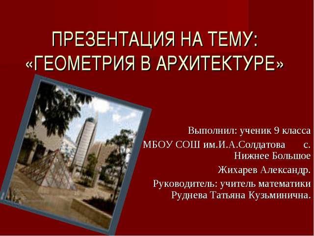 ПРЕЗЕНТАЦИЯ НА ТЕМУ: «ГЕОМЕТРИЯ В АРХИТЕКТУРЕ» Выполнил: ученик 9 класса МБОУ...