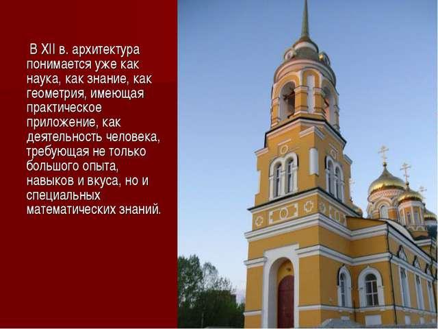В XII в. архитектура понимается уже как наука, как знание, как геометрия, им...