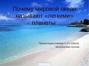 Почему мировой океан называют «легкими» планеты Презентация ученика 4 «Г» кл