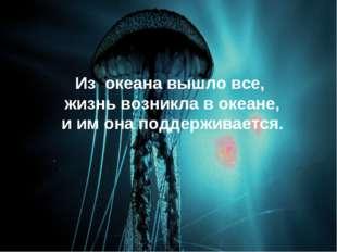 Из океана вышло все, жизнь возникла в океане, и им она поддерживается.