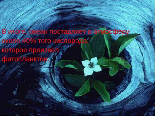 В итоге, океан поставляет в атмосферу около 40% того кислорода, которое произ...
