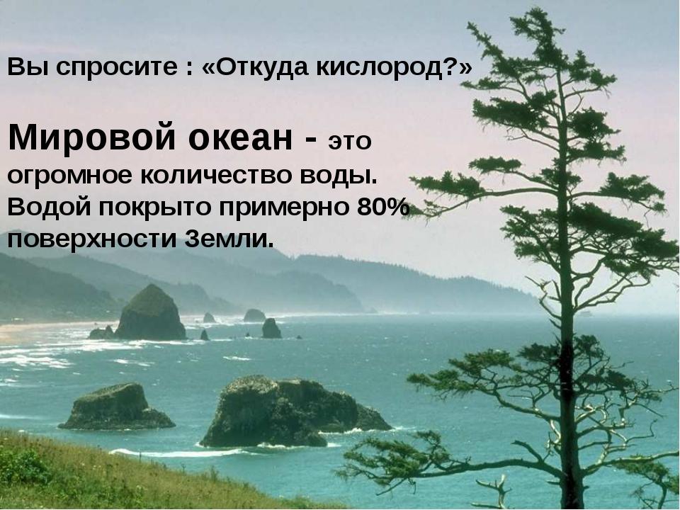 Вы спросите : «Откуда кислород?» Мировой океан - это огромное количество вод...