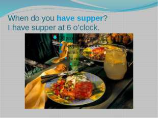 When do you have supper? I have supper at 6 o'clock.