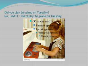 Did you play the piano on Tuesday? No, I didn't. I didn't play the piano on T