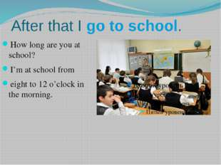 After that I go to school. How long are you at school? I'm at school from eig