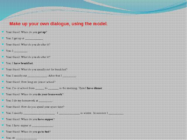 Make up your own dialogue, using the model. Your friend: When do you get up?...