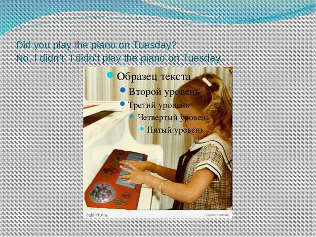 Did you play the piano on Tuesday? No, I didn't. I didn't play the piano on T...