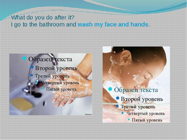 What do you do after it? I go to the bathroom and wash my face and hands.