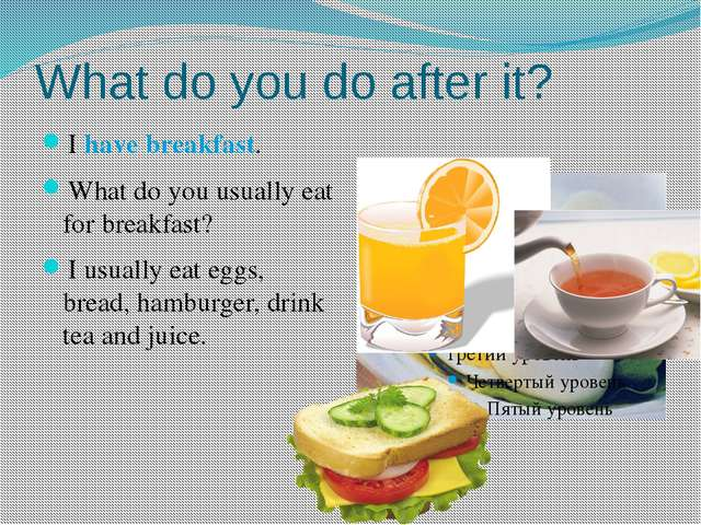 What do you do after it? I have breakfast. What do you usually eat for breakf...