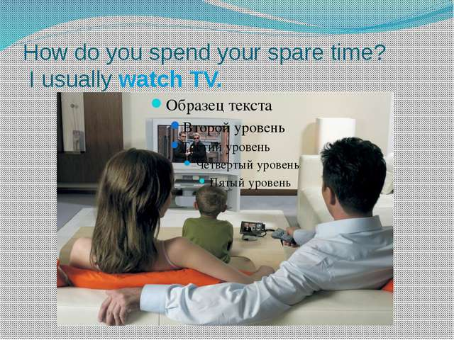 How do you spend your spare time? I usually watch TV.
