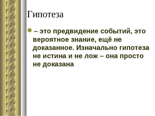 Гипотеза – это предвидение событий, это вероятное знание, ещё не доказанное....