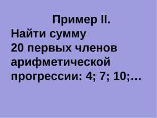 Пример II. Найти сумму 20 первых членов арифметической прогрессии: 4; 7; 10;…