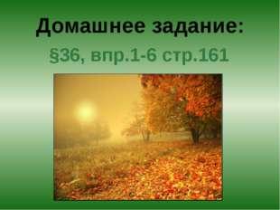 §36, впр.1-6 стр.161 Домашнее задание: