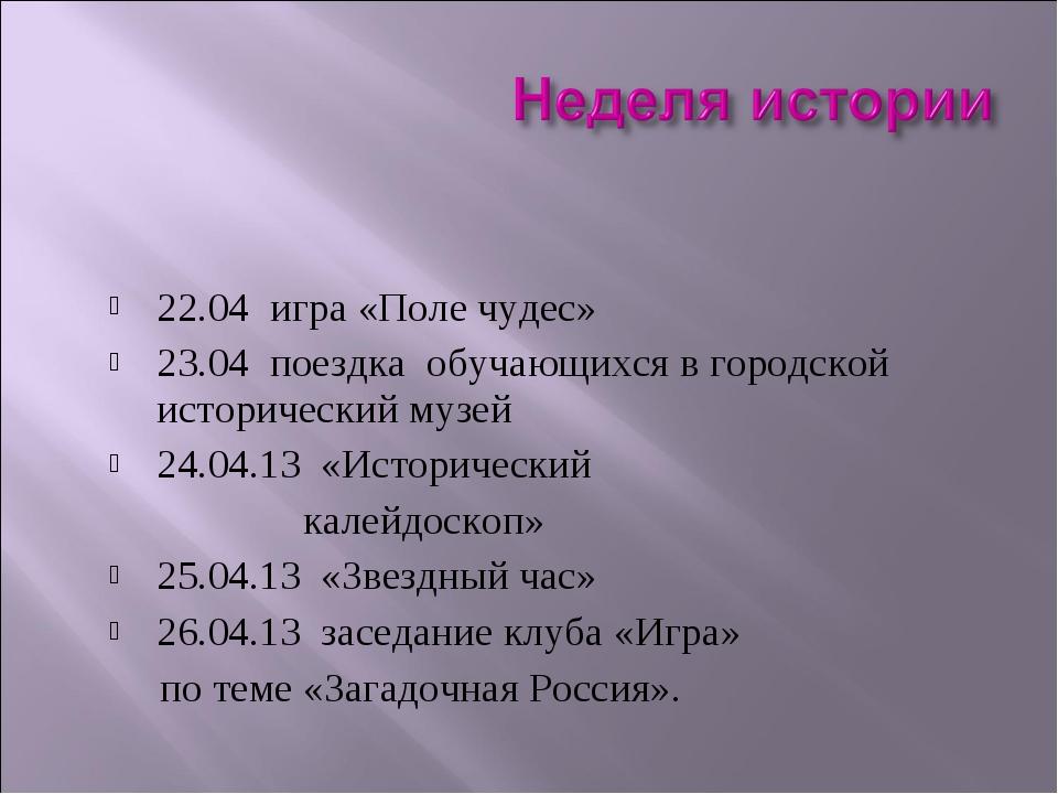 22.04 игра «Поле чудес» 23.04 поездка обучающихся в городской исторический му...