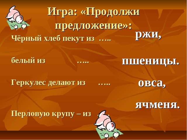 Игра: «Продолжи предложение»: Чёрный хлеб пекут из ….. белый из ….. Геркулес...