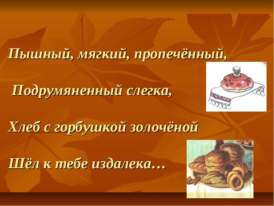 Пышный, мягкий, пропечённый, Подрумяненный слегка, Хлеб с горбушкой золочёной...