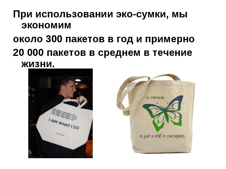 При использовании эко-сумки, мы экономим около 300 пакетов в год и примерно 2...