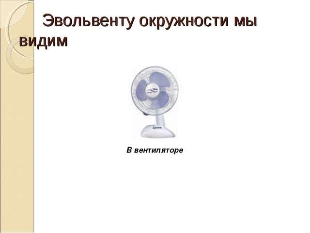 Эвольвенту окружности мы видим В вентиляторе