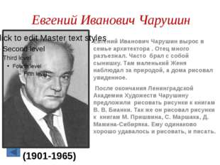 Евгений Иванович Чарушин Евгений Иванович Чарушин вырос в семье архитектора .