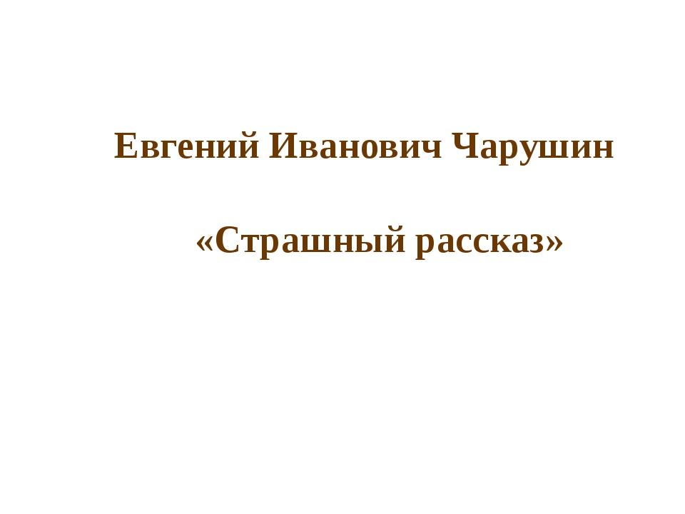Евгений Иванович Чарушин «Страшный рассказ»
