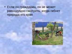 Если он гражданин, он не может равнодушно смотреть, когда гибнет природа его