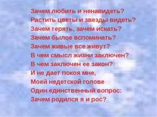 Зачем любить и ненавидеть? Растить цветы и звезды видеть? Зачем терять, зачем