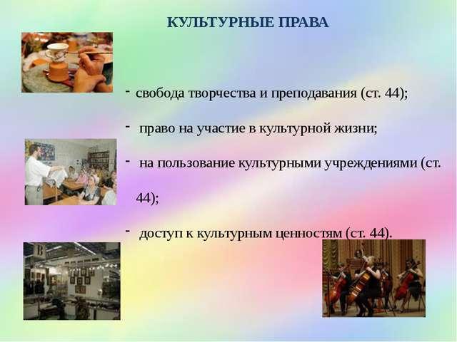 КУЛЬТУРНЫЕ ПРАВА свобода творчества и преподавания (ст. 44); право на участие...