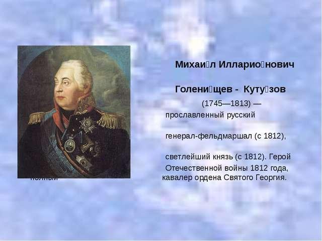 Михаи́л Илларио́нович Голени́щев - Куту́зов (1745—1813)— прославленный русс...