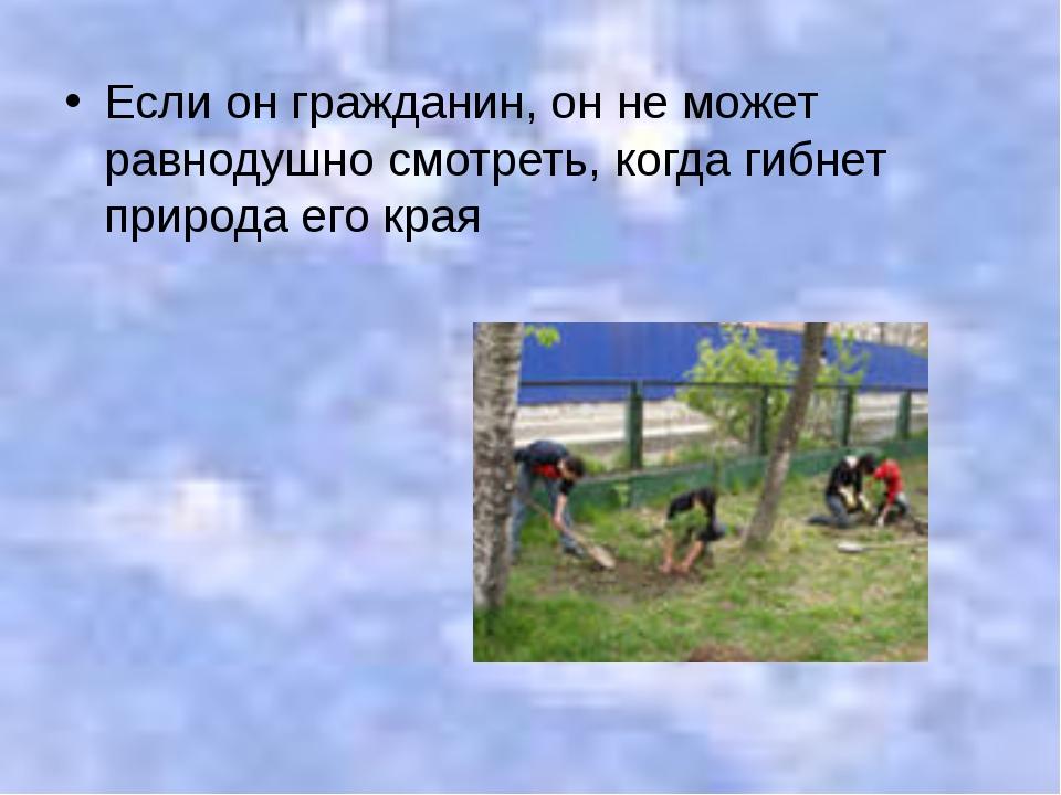 Если он гражданин, он не может равнодушно смотреть, когда гибнет природа его...