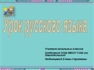 Учителя начальных классов Отделение ООШ МБОУ СОШ ст. Павлодольской Любимцевой