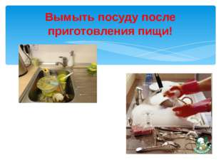 Вымыть посуду после приготовления пищи!