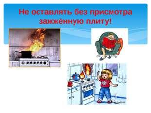 Не оставлять без присмотра зажжённую плиту!