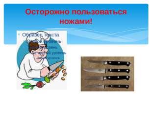 Осторожно пользоваться ножами!