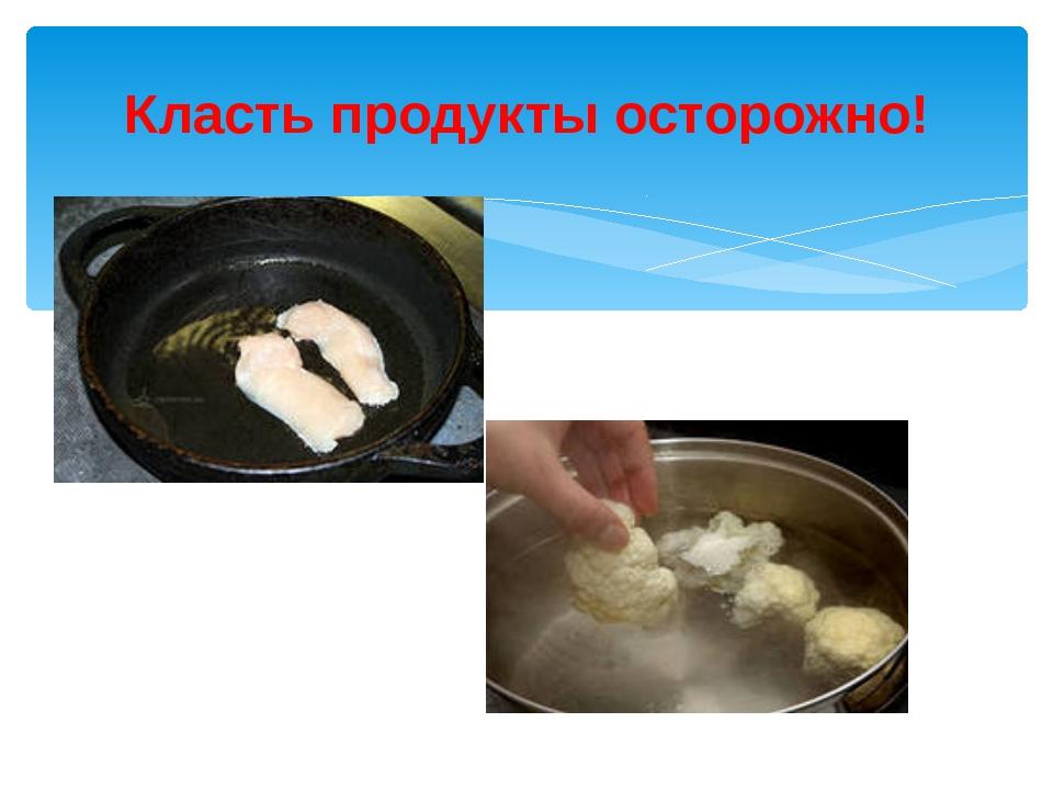 Класть продукты осторожно!