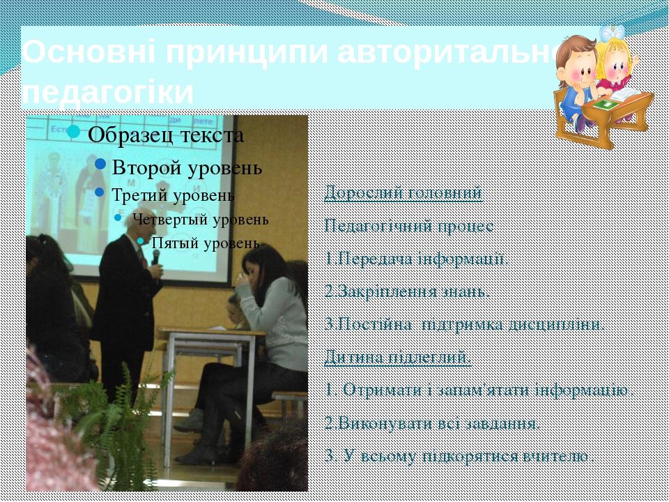 Основні принципи авторитальної педагогіки Дорослий головний Педагогічний проц...
