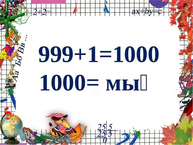 999+1=1000 1000= мың